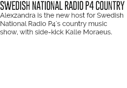 SWEDISH NATIONAL RADIO P4 COUNTRY Alexzandra is the new host for Swedish National Radios Country Music show, with side-kick Kalle Moraeus